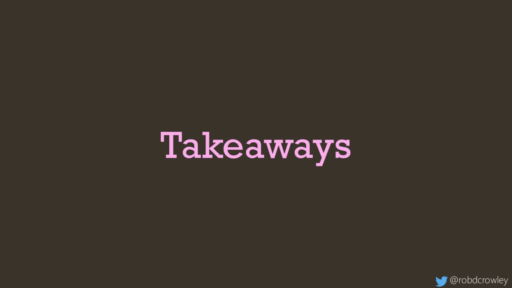 Takeaways @robdcrowley