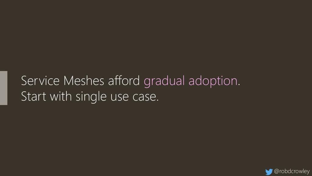 Service Meshes afford gradual adoption. Start w...