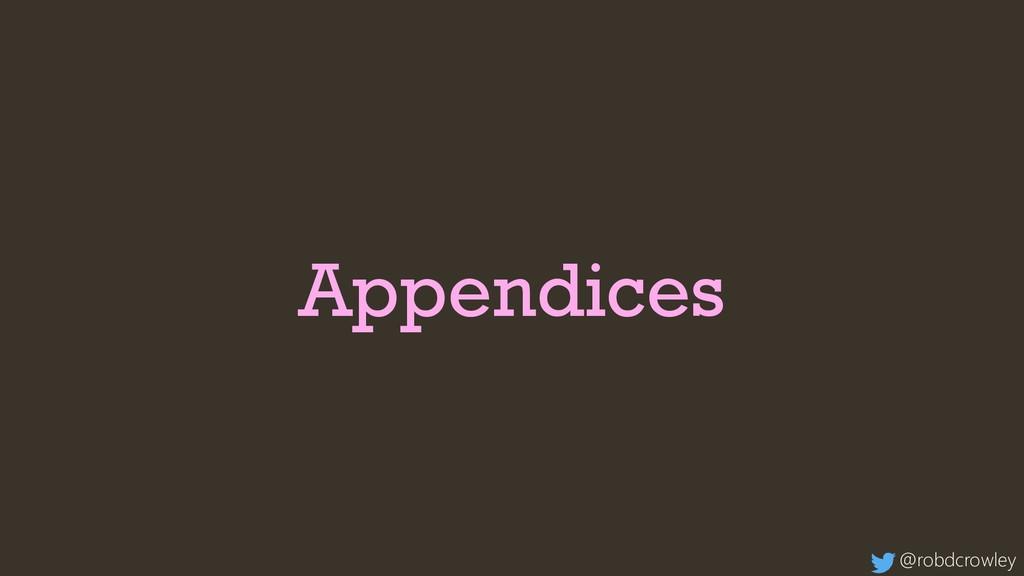 Appendices @robdcrowley