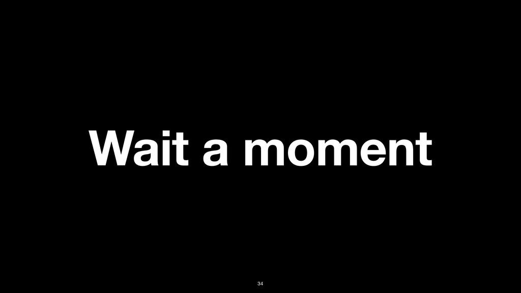Wait a moment 34