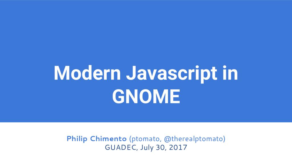 Modern Javascript in GNOME Philip Chimento (pto...