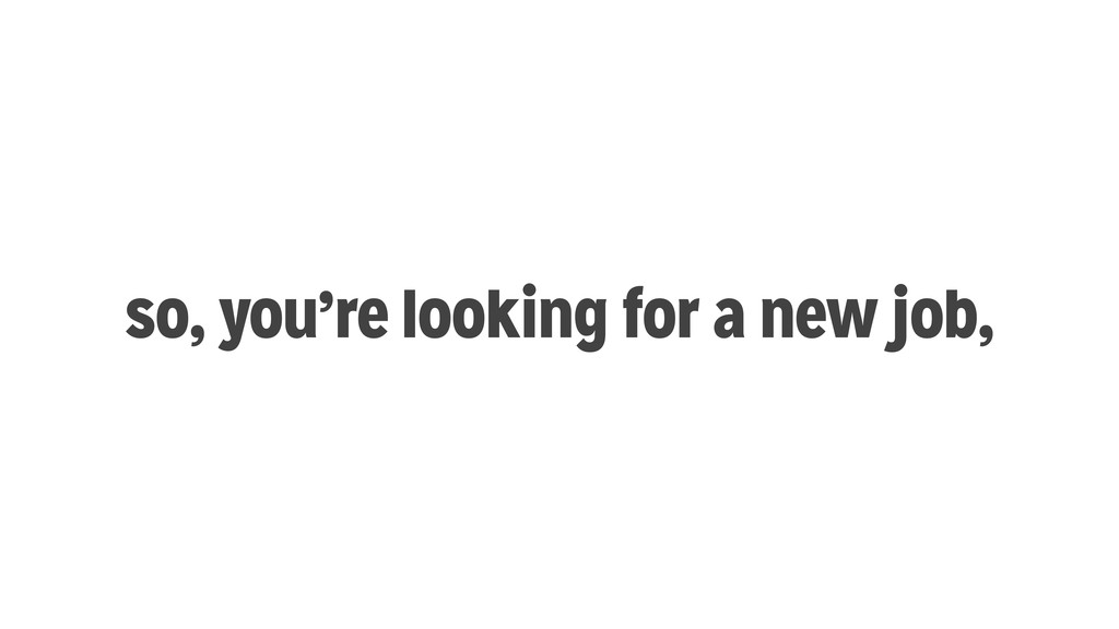 so, you're looking for a new job,