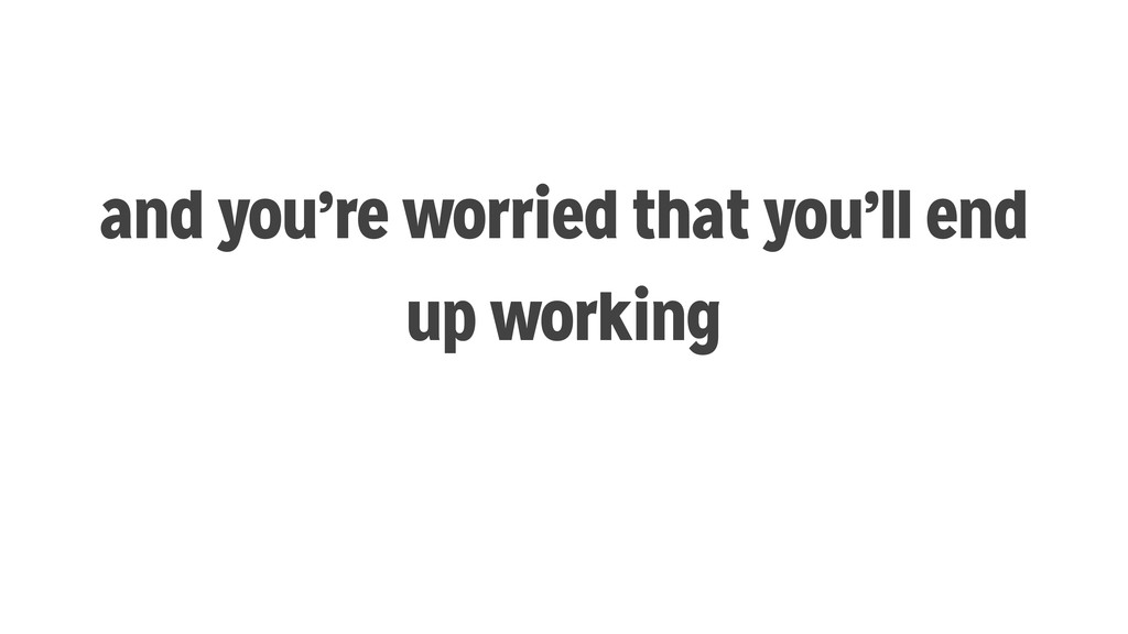 and you're worried that you'll end up working