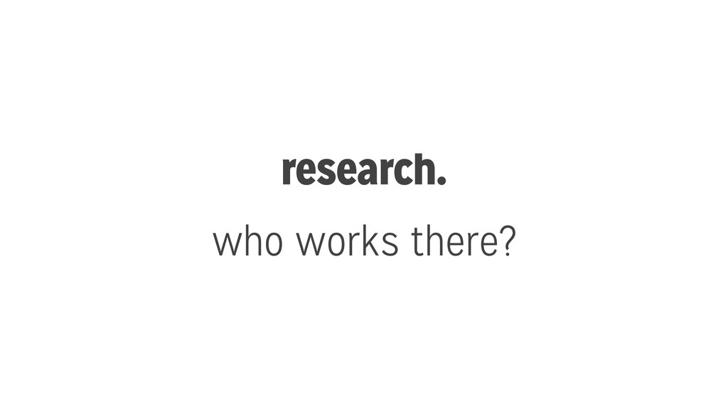 research. who works there?