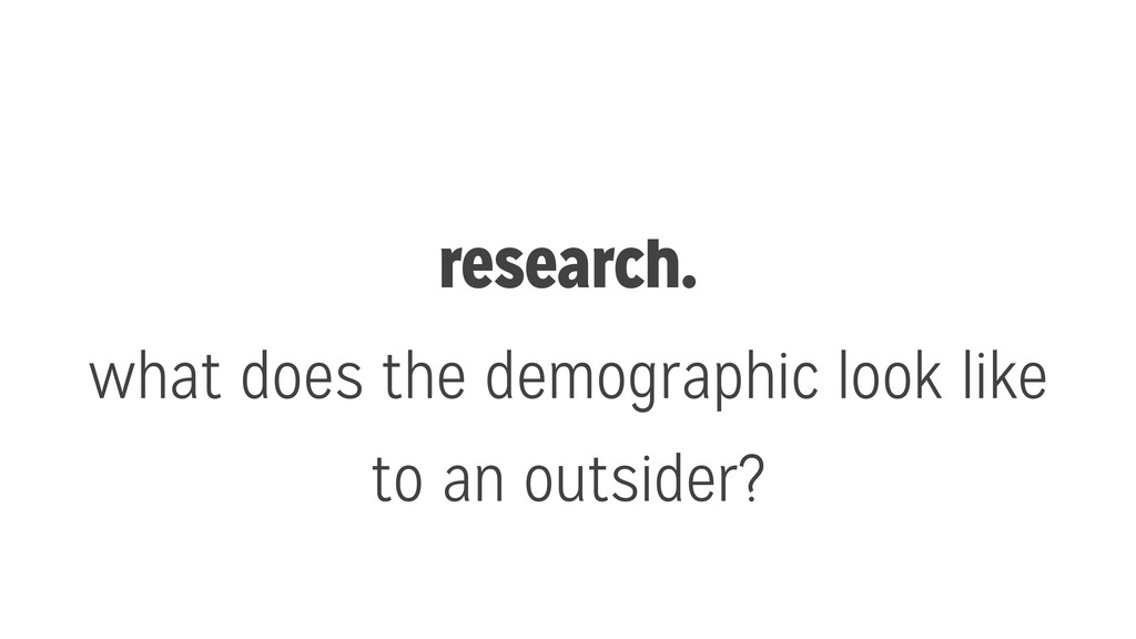 research. what does the demographic look like t...