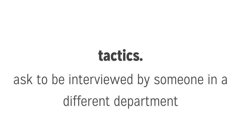 tactics. ask to be interviewed by someone in a ...