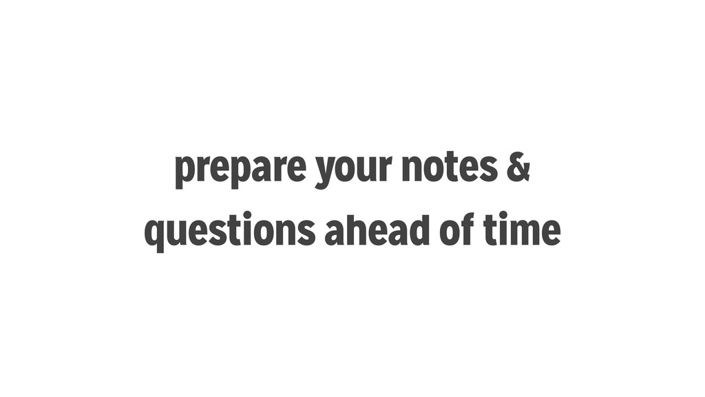 prepare your notes & questions ahead of time