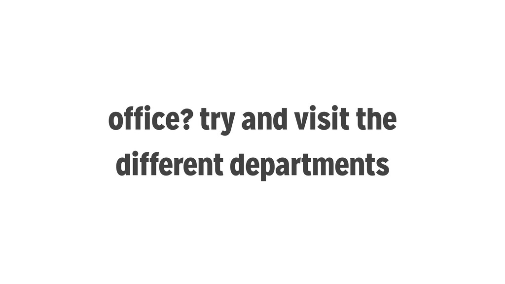 office? try and visit the different departments
