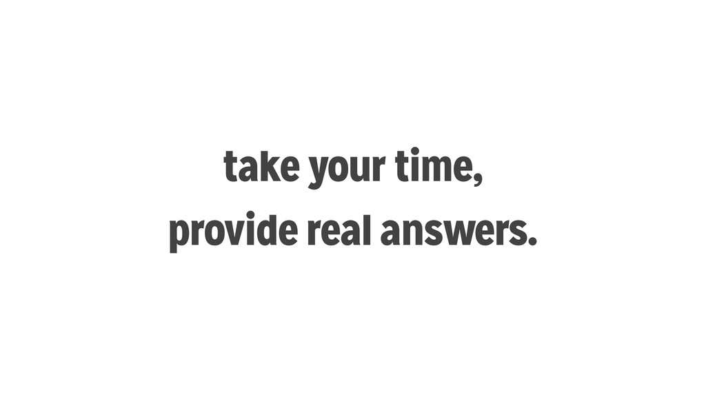 take your time, provide real answers.