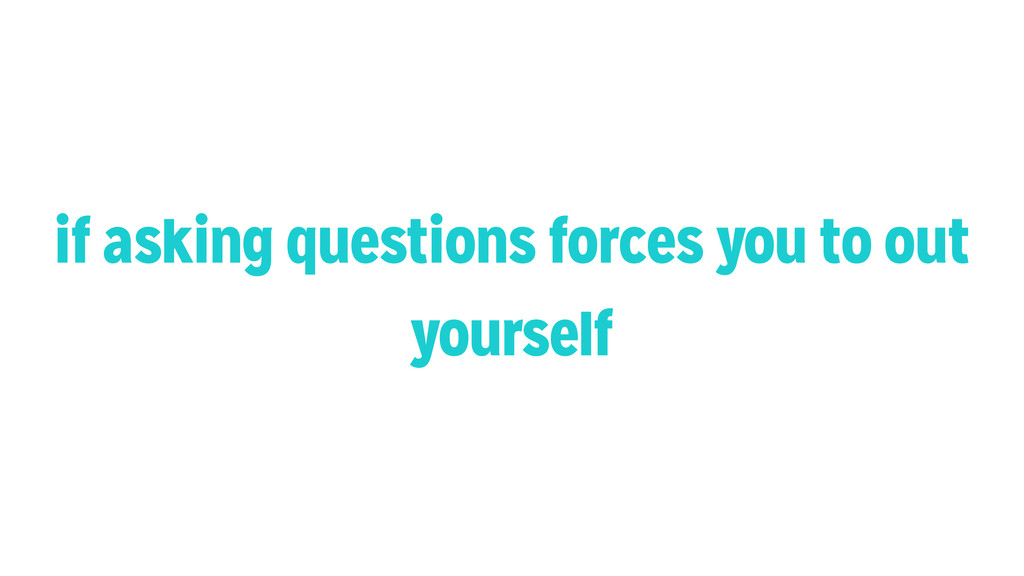 if asking questions forces you to out yourself