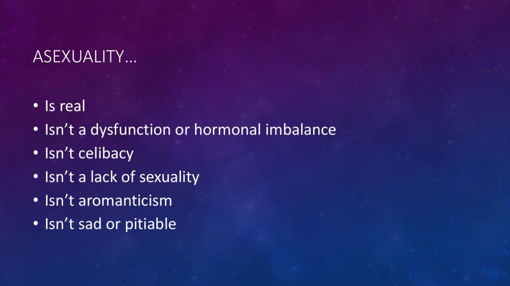 ASEXUALITY… • Is real • Isn't a dysfunction or ...