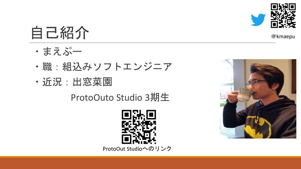 自己紹介 ・まえぷー ・職:組込みソフトエンジニア ・近況:出窓菜園 ProtoOuto St...