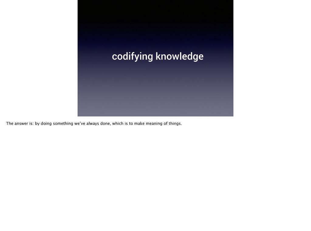 codifying knowledge The answer is: by doing som...