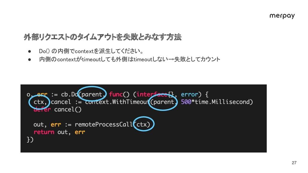 外部リクエストのタイムアウトを失敗とみなす方法 27 ● Do() の内側でcontextを...