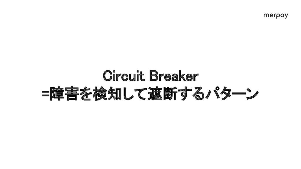 Circuit Breaker =障害を検知して遮断するパターン
