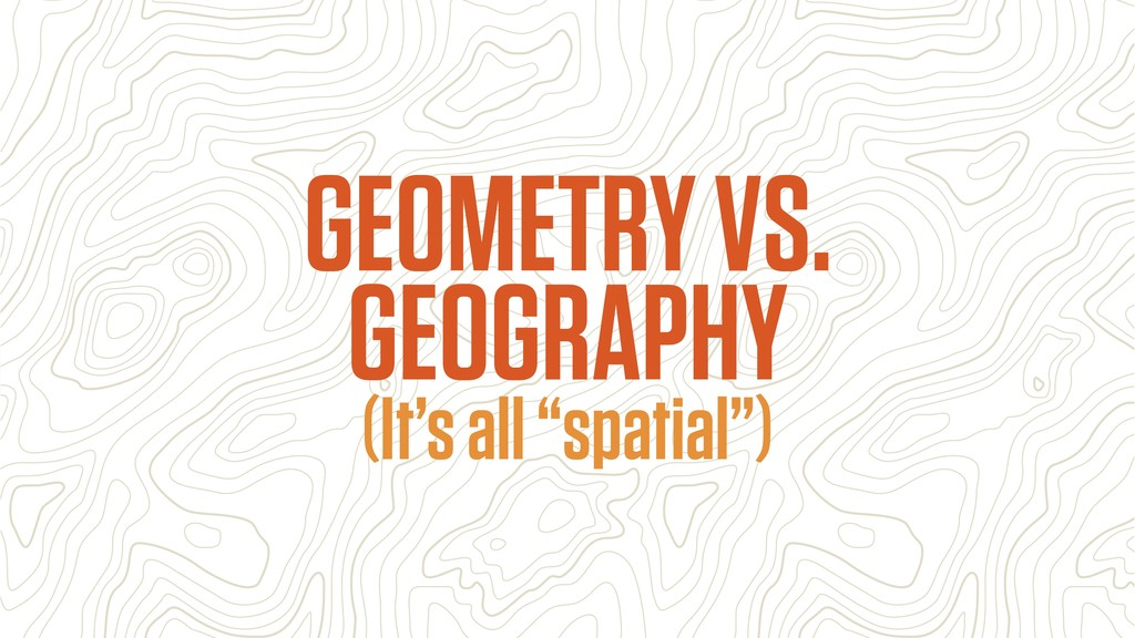 """(It's all """"spatial"""") GEOMETRY VS. GEOGRAPHY"""