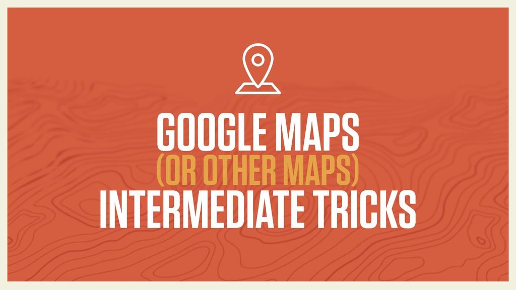GOOGLE MAPS (OR OTHER MAPS) INTERMEDIATE TRICKS
