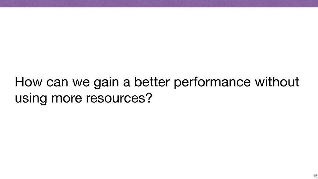 15 How can we gain a better performance without...