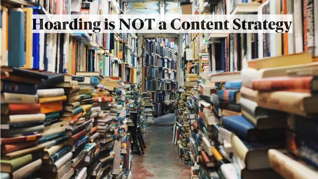 Hoarding is NOT a Content Strategy