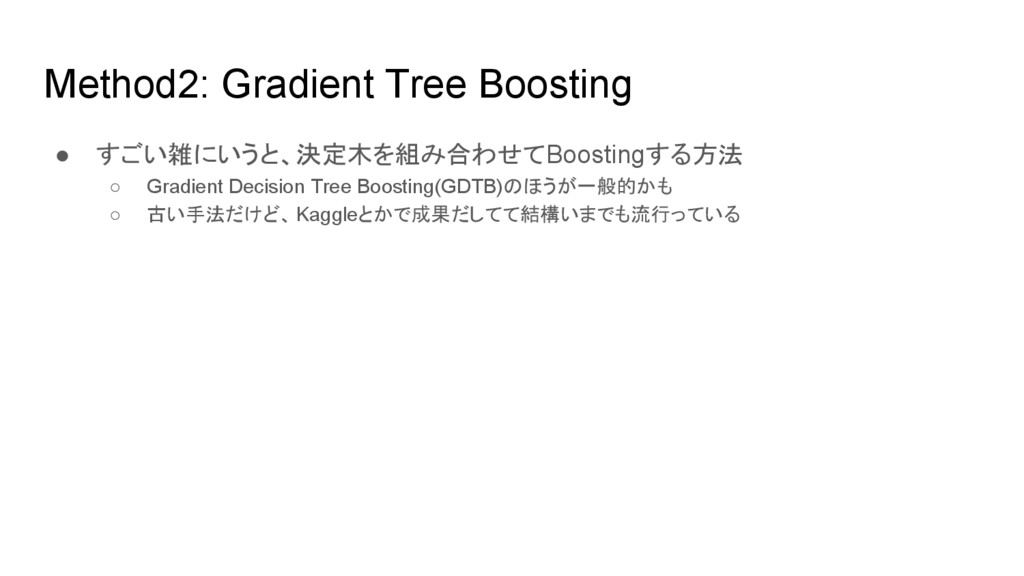 Method2: Gradient Tree Boosting ● すごい雑にいうと、決定木を...