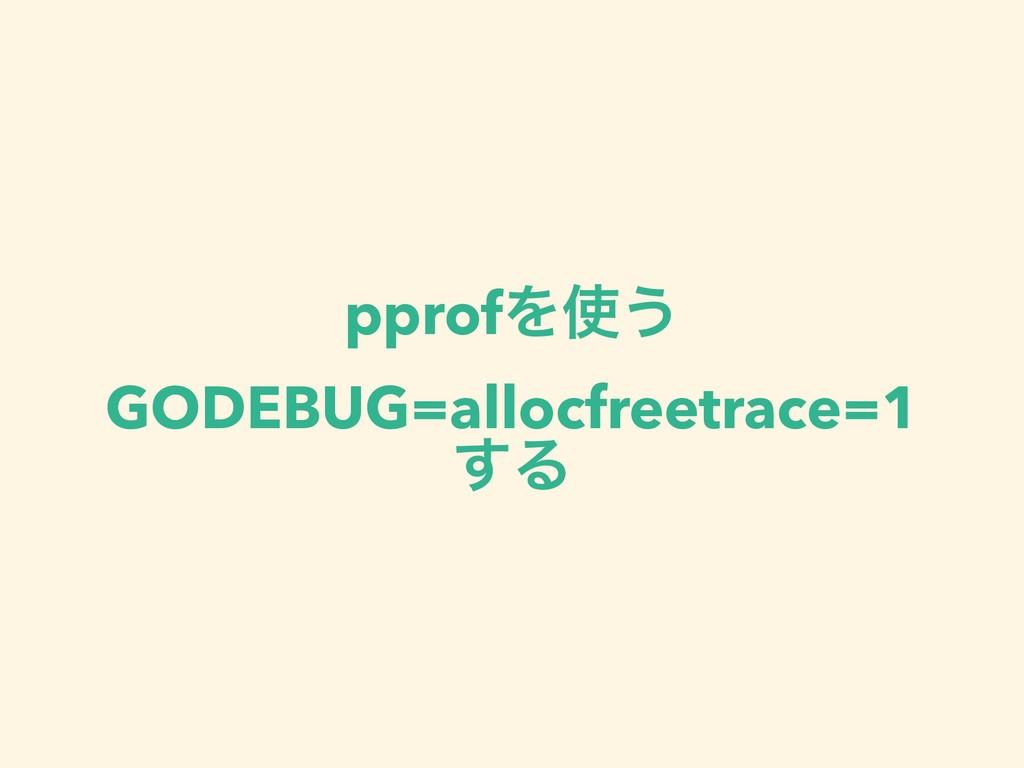 pprofΛ͏ GODEBUG=allocfreetrace=1 ͢Δ