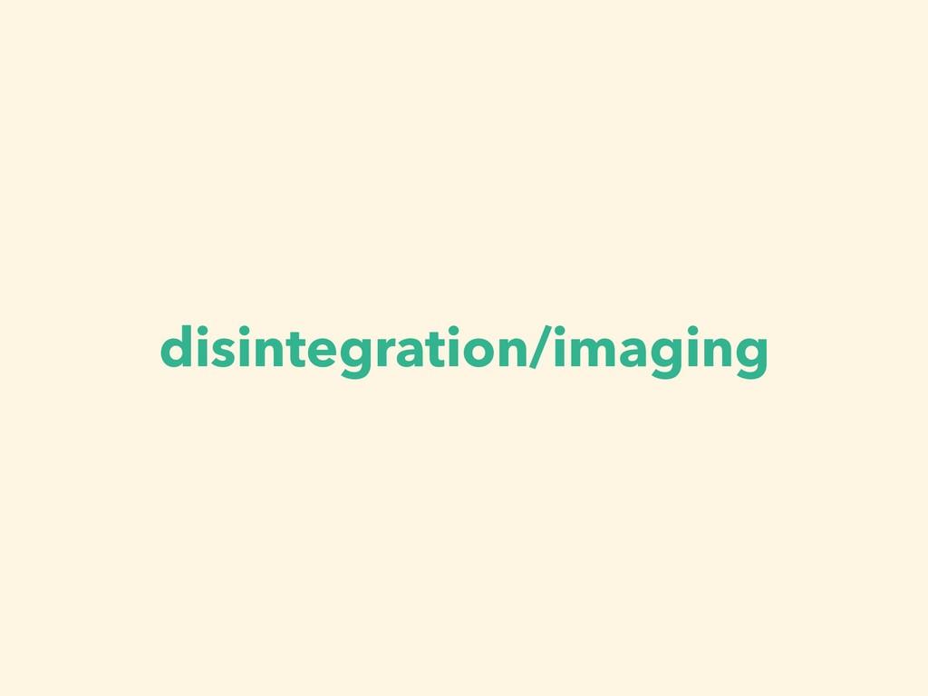 disintegration/imaging