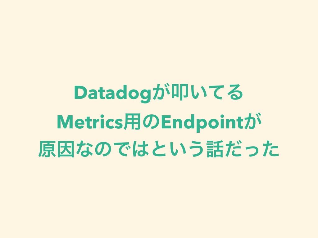 Datadog͕ୟ͍ͯΔ Metrics༻ͷEndpoint͕ ݪҼͳͷͰͱ͍͏ͩͬͨ