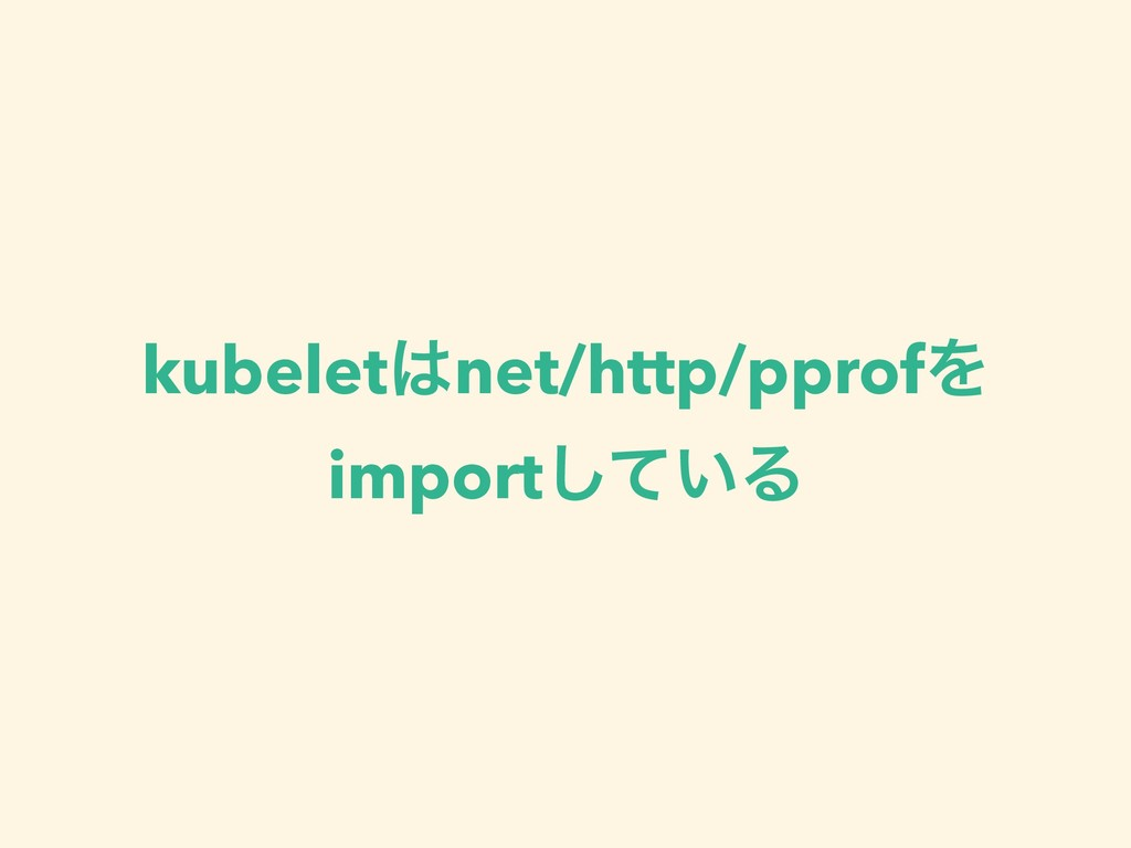 kubeletnet/http/pprofΛ import͍ͯ͠Δ