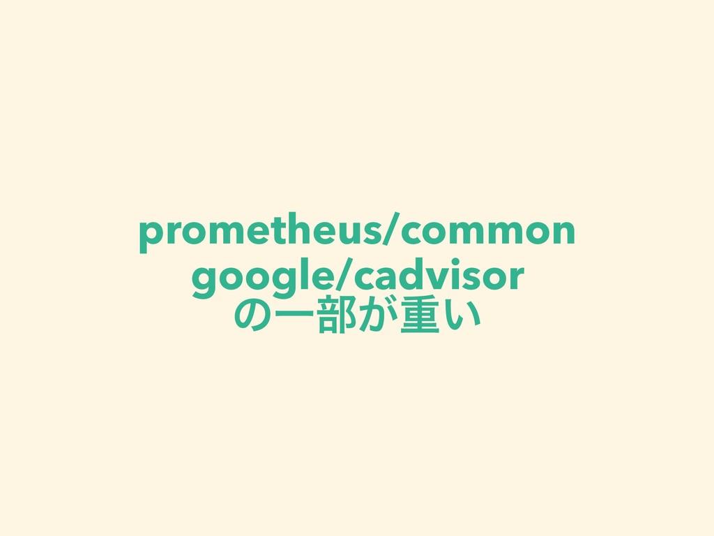 prometheus/common google/cadvisor ͷҰ෦͕ॏ͍