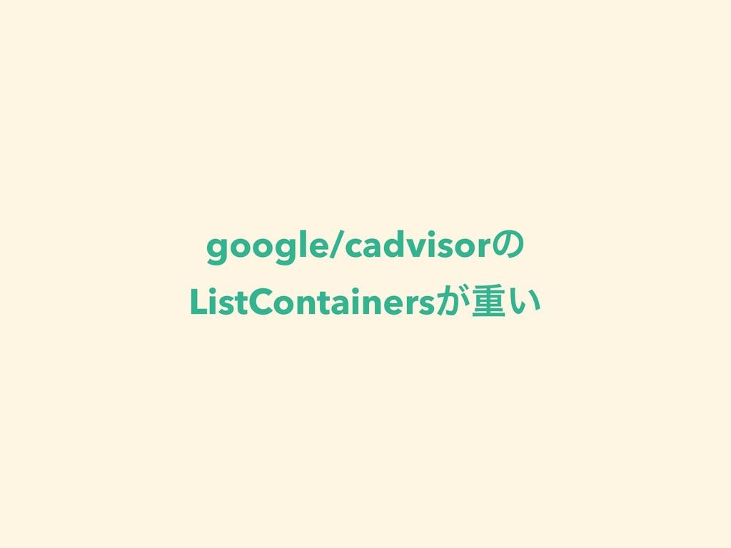 google/cadvisorͷ ListContainers͕ॏ͍