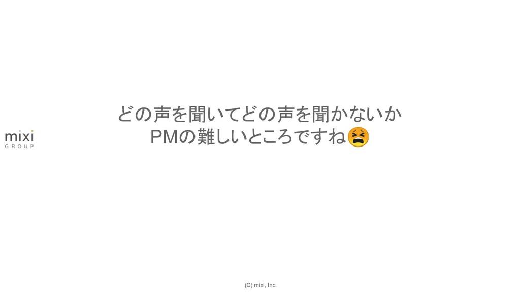 (C) mixi, Inc. どの声を聞いてどの声を聞かないか PMの難しいところですね