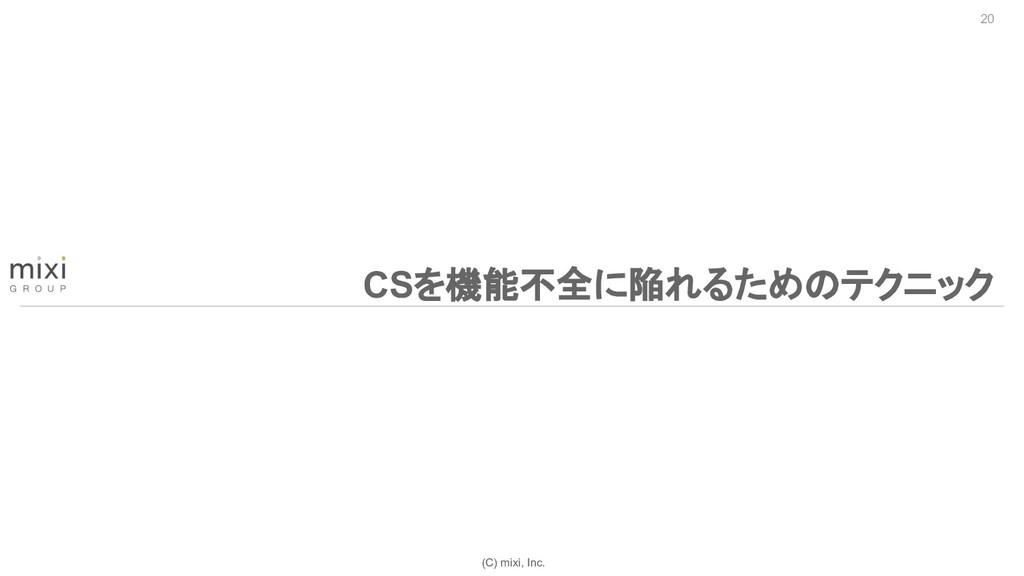 (C) mixi, Inc. 20 CSを機能不全に陥れるためのテクニック