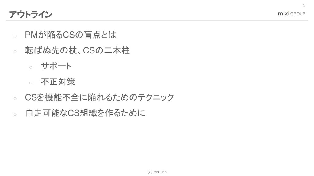 (C) mixi, Inc. ○ PMが陥るCSの盲点とは ○ 転ばぬ先の杖、CSの二本柱 ○...