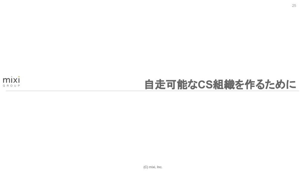 (C) mixi, Inc. 25 自走可能なCS組織を作るために