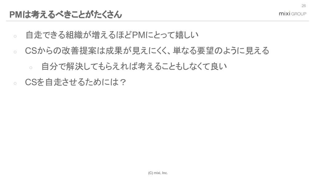 (C) mixi, Inc. ○ 自走できる組織が増えるほどPMにとって嬉しい ○ CSからの...