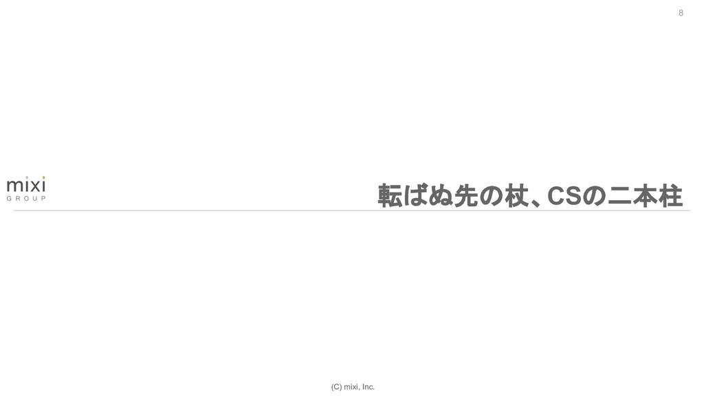 (C) mixi, Inc. 8 転ばぬ先の杖、CSの二本柱