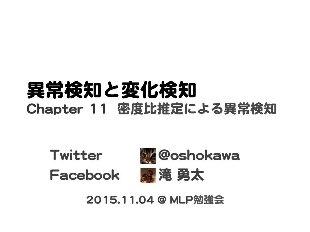 異常検知と変化検知 Chapter 11 密度比推定による異常検知 2015.11.04 @ ...