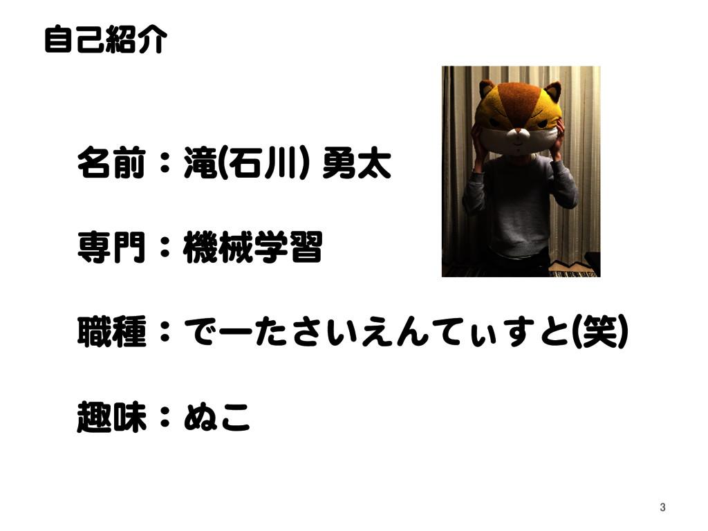 自己紹介 名前:滝(石川) 勇太 専門:機械学習 職種:でーたさいえんてぃすと(笑) 趣味:ぬ...