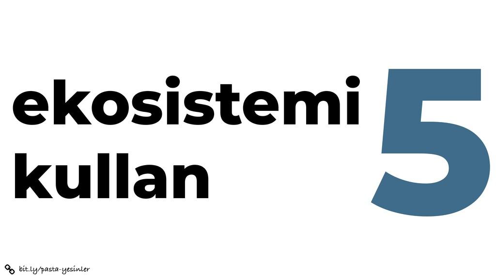 bit.ly/pasta-yesinler ekosistemi kullan 5