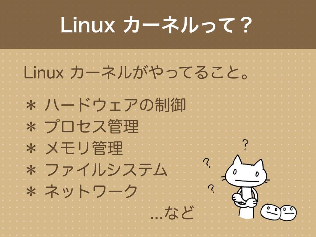 Linux カーネルがやってること。 * ハードウェアの制御 * プロセス管理 * メモリ管理...
