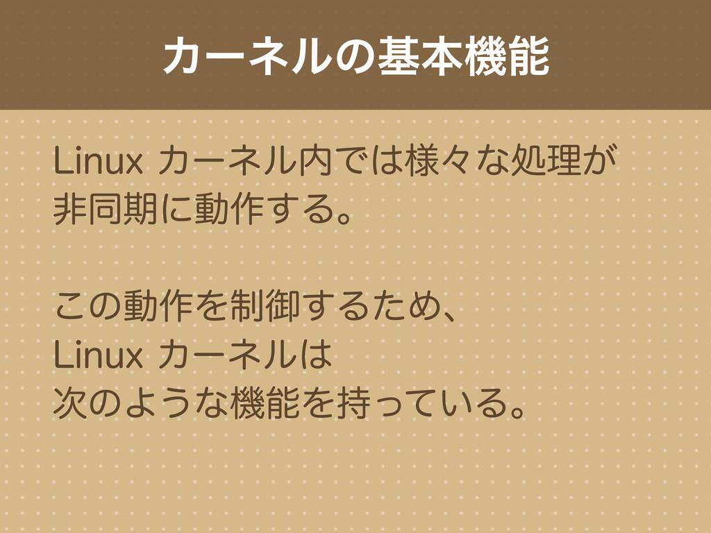 Linux カーネル内では様々な処理が 非同期に動作する。 この動作を制御するため、 Linu...