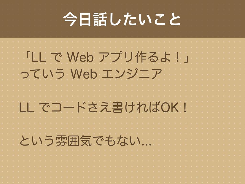 今日話したいこと 「LL で Web アプリ作るよ!」 っていう Web エンジニア LL で...