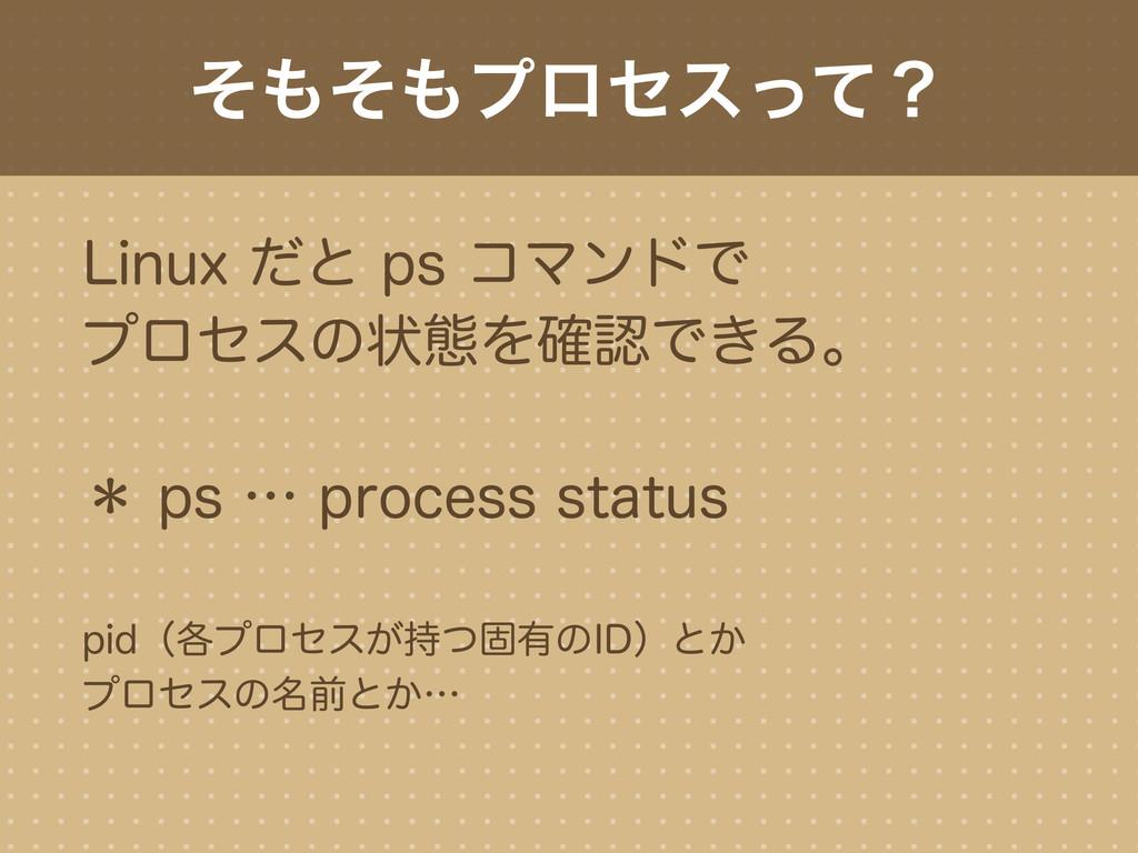 そもそもプロセスって? Linux だと ps コマンドで プロセスの状態を確認できる。 * ...