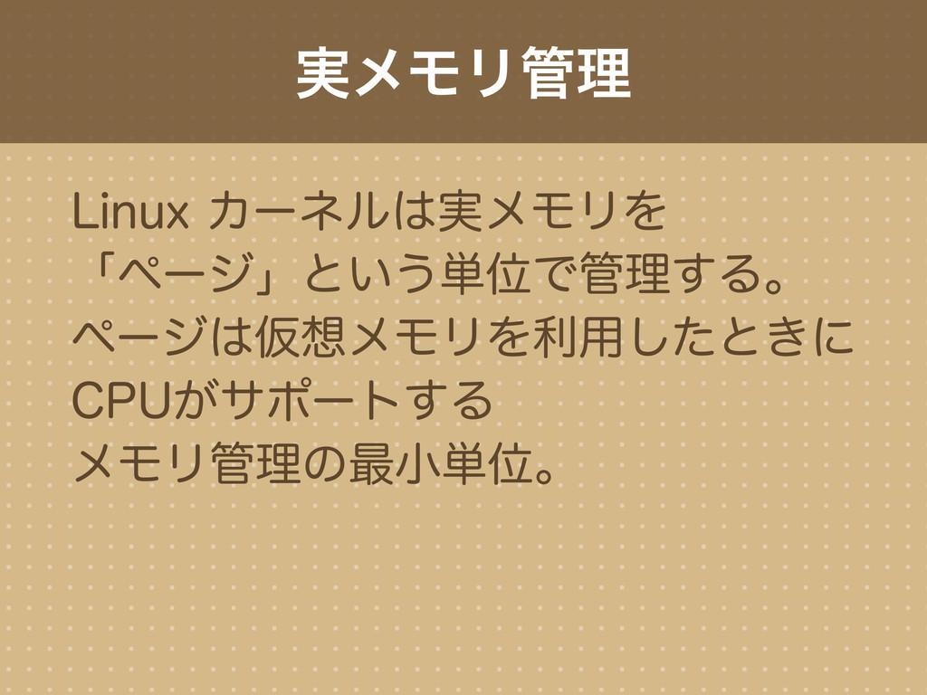 実メモリ管理 Linux カーネルは実メモリを 「ページ」という単位で管理する。 ページは仮想...