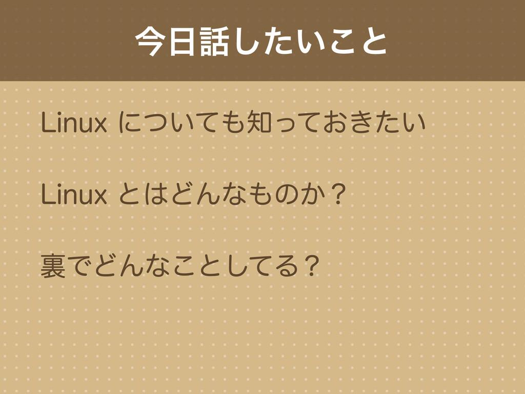 今日話したいこと Linux についても知っておきたい Linux とはどんなものか? 裏でど...
