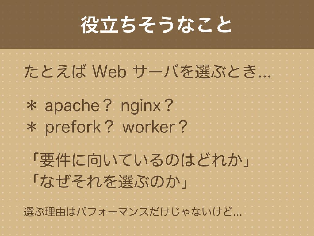 役立ちそうなこと たとえば Web サーバを選ぶとき... * apache? nginx? ...