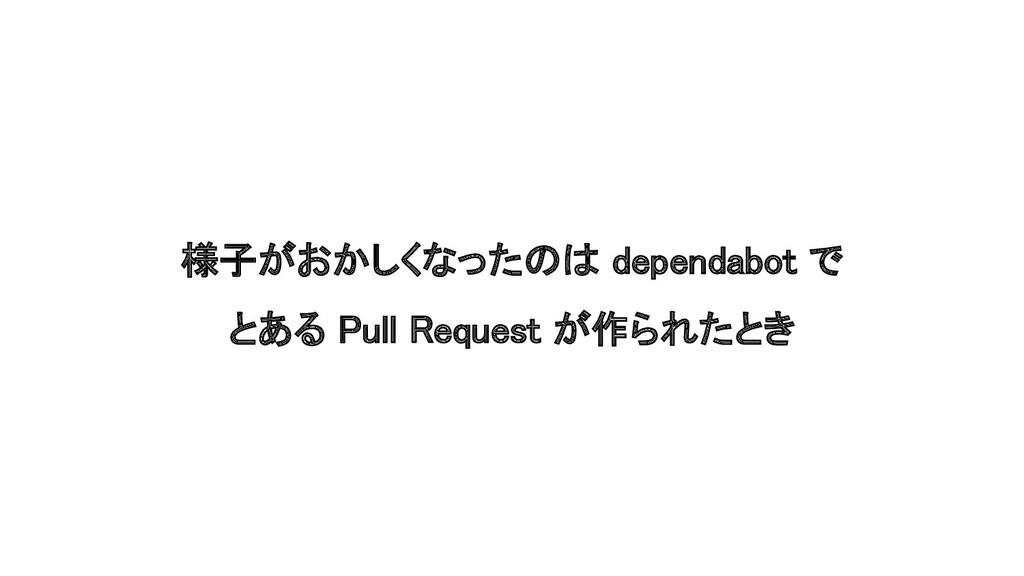 様子がおかしくなったのは dependabot で とある Pull Request が作ら...