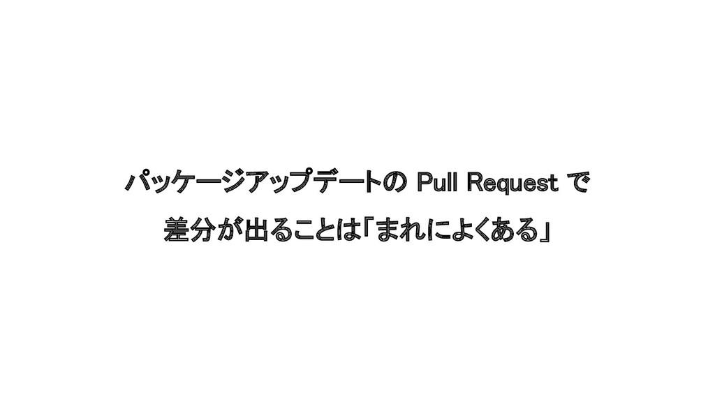 パッケージアップデートの Pull Request で 差分が出ることは「まれによくある」