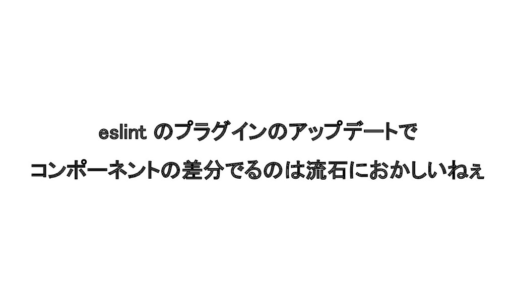 eslint のプラグインのアップデートで コンポーネントの差分でるのは流石におかしいねぇ