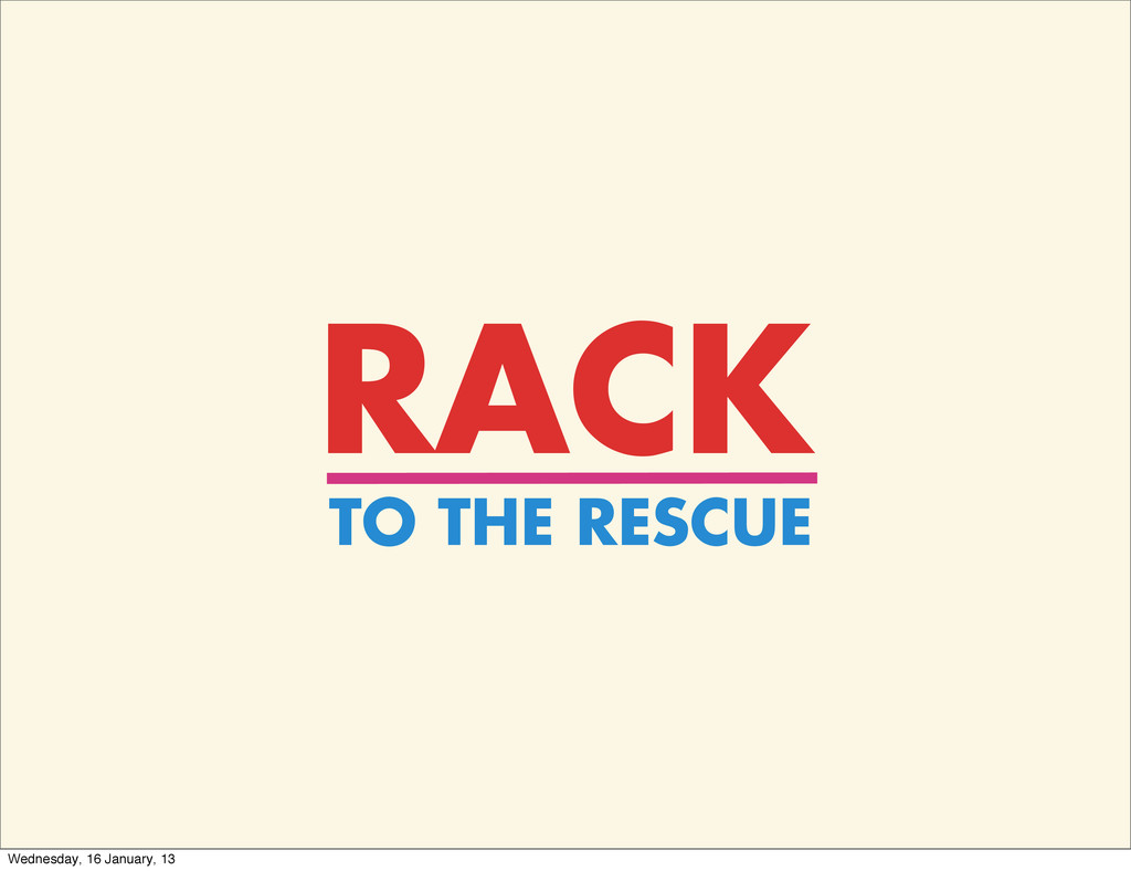 RACK TO THE RESCUE Wednesday, 16 January, 13